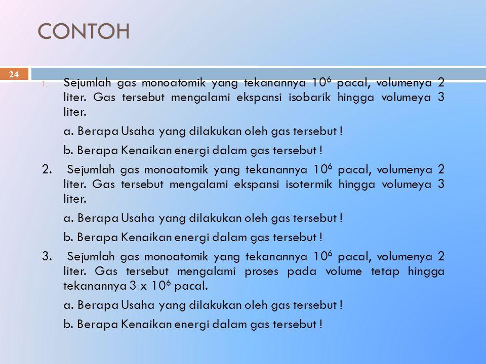 CONTOH Sejumlah gas monoatomik yang tekanannya 106 pacal, volumenya 2 liter. Gas tersebut mengalami ekspansi isobarik hingga volumeya 3 liter.
