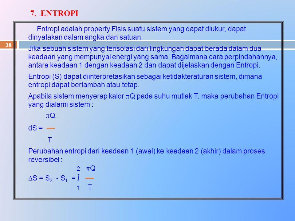 7. ENTROPI Entropi adalah property Fisis suatu sistem yang dapat diukur, dapat dinyatakan dalam angka dan satuan.