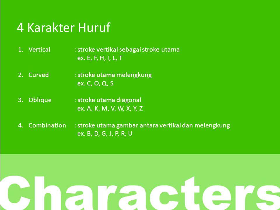4 Karakter Huruf Vertical : stroke vertikal sebagai stroke utama ex. E, F, H, I, L, T. Curved : stroke utama melengkung ex. C, O, Q, S.