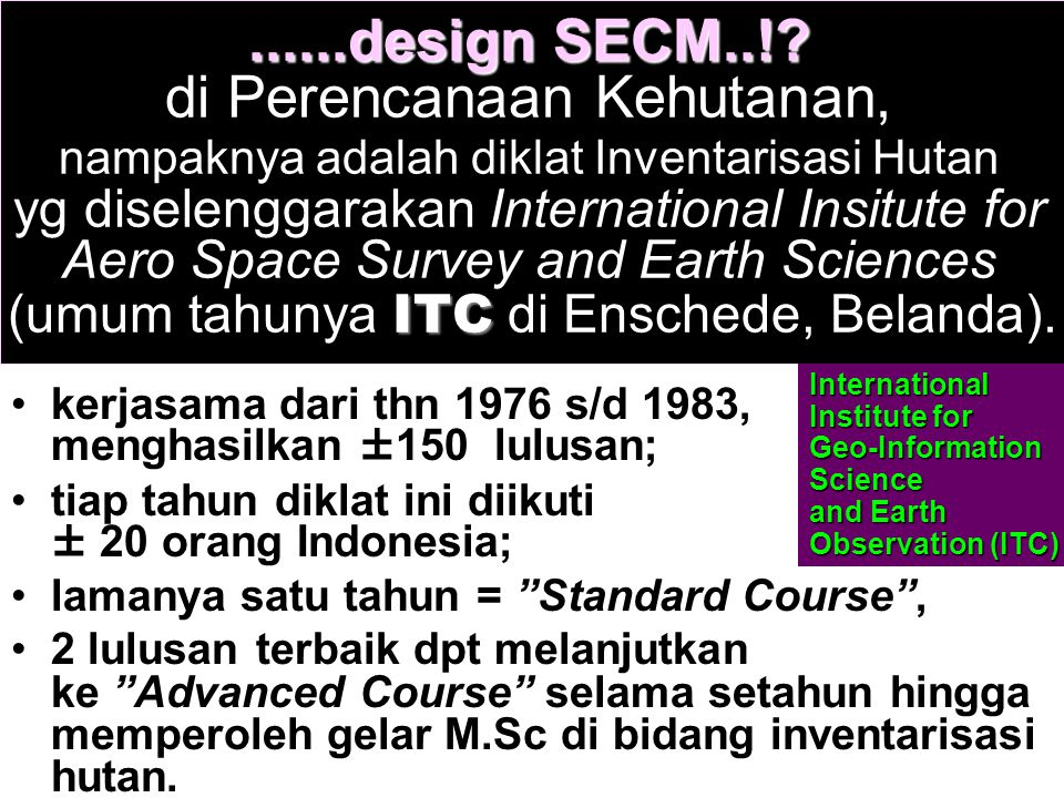 ......design SECM..! di Perencanaan Kehutanan, nampaknya adalah diklat Inventarisasi Hutan yg diselenggarakan International Insitute for Aero Space Survey and Earth Sciences (umum tahunya ITC di Enschede, Belanda).