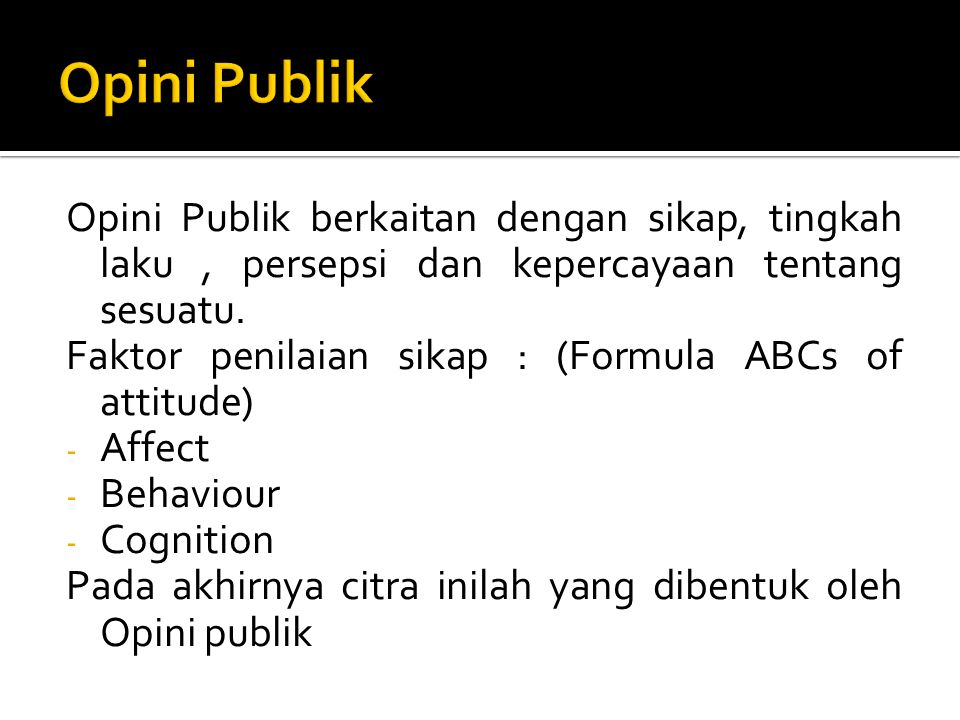 Opini Publik Opini Publik berkaitan dengan sikap, tingkah laku , persepsi dan kepercayaan tentang sesuatu.
