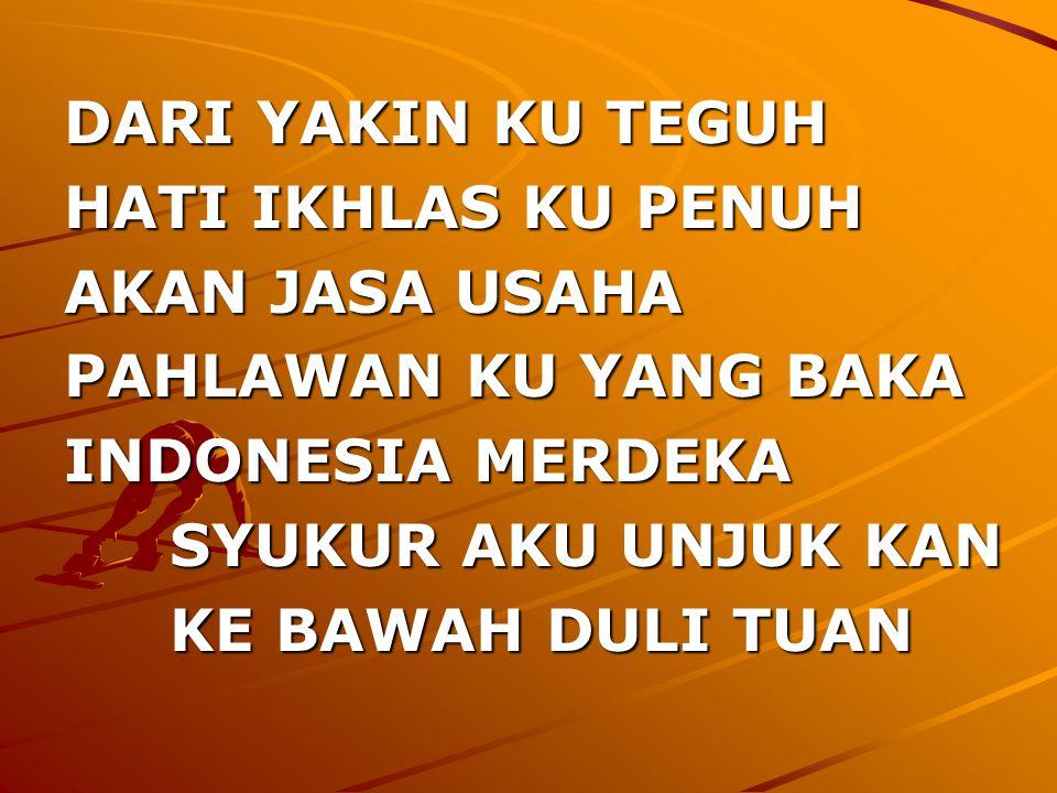 DARI YAKIN KU TEGUH HATI IKHLAS KU PENUH. AKAN JASA USAHA. PAHLAWAN KU YANG BAKA. INDONESIA MERDEKA.