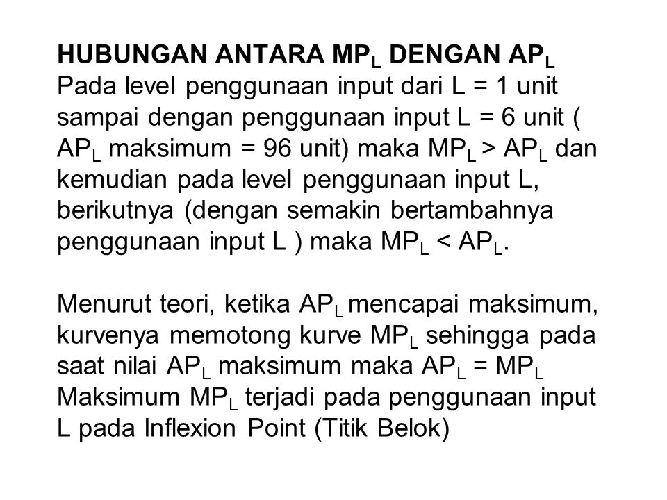 HUBUNGAN ANTARA MPL DENGAN APL Pada level penggunaan input dari L = 1 unit sampai dengan penggunaan input L = 6 unit ( APL maksimum = 96 unit) maka MPL > APL dan kemudian pada level penggunaan input L, berikutnya (dengan semakin bertambahnya penggunaan input L ) maka MPL < APL.