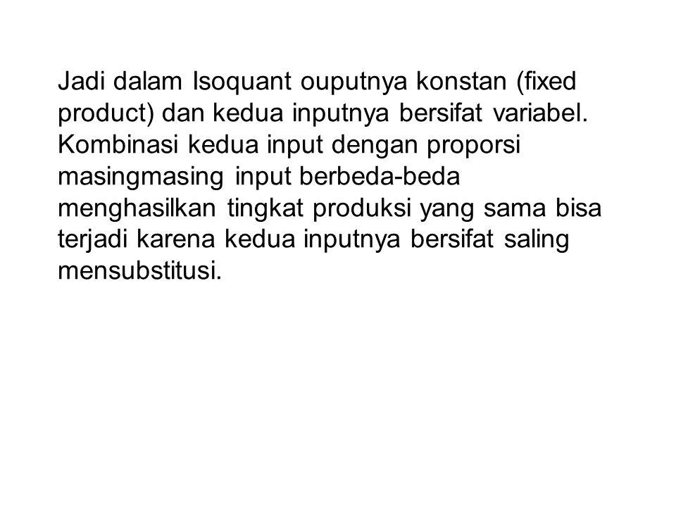 Jadi dalam Isoquant ouputnya konstan (fixed product) dan kedua inputnya bersifat variabel.