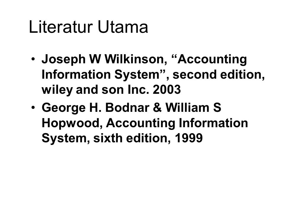 Literatur Utama Joseph W Wilkinson, Accounting Information System , second edition, wiley and son Inc. 2003.