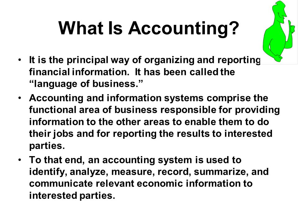 What Is Accounting It is the principal way of organizing and reporting financial information. It has been called the language of business.
