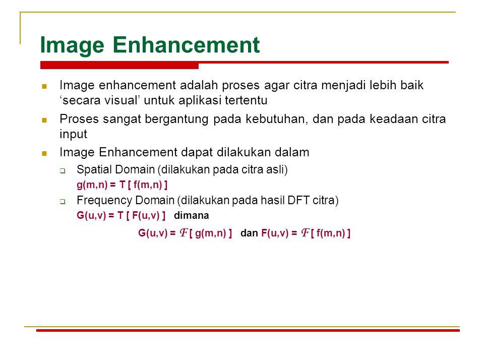 Image Enhancement Image enhancement adalah proses agar citra menjadi lebih baik 'secara visual' untuk aplikasi tertentu.