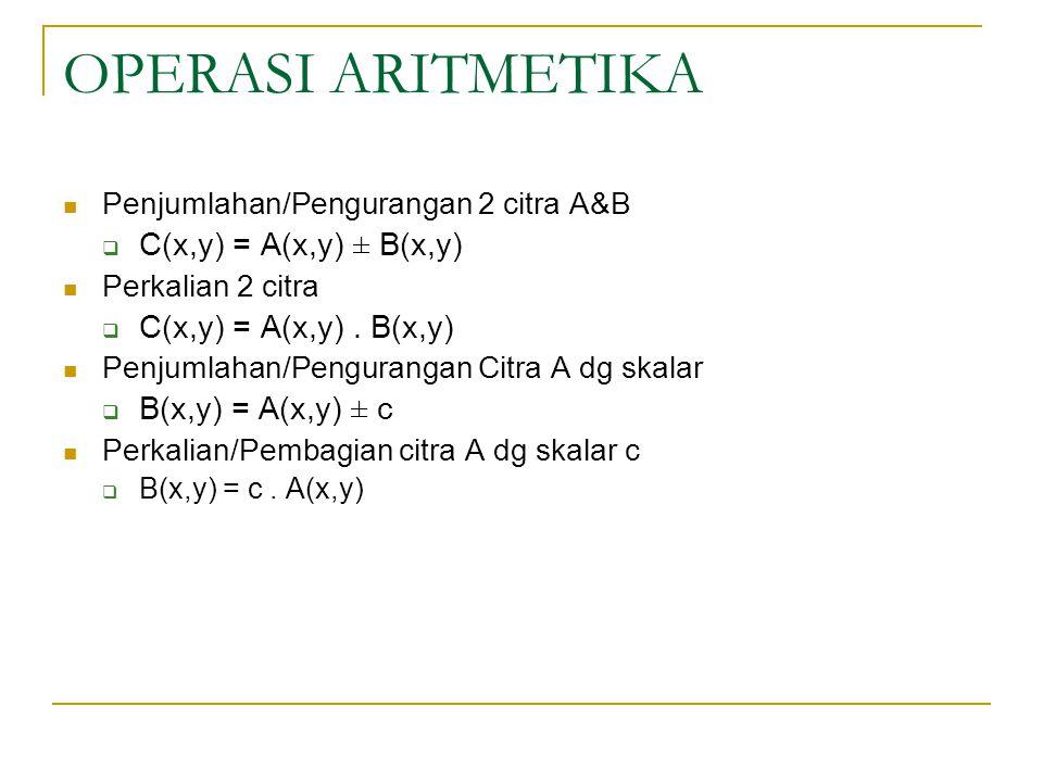 OPERASI ARITMETIKA C(x,y) = A(x,y) ± B(x,y) C(x,y) = A(x,y) . B(x,y)