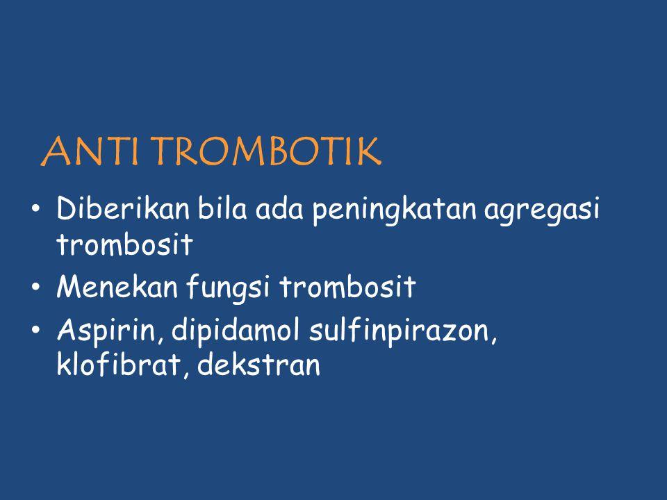 ANTI TROMBOTIK Diberikan bila ada peningkatan agregasi trombosit