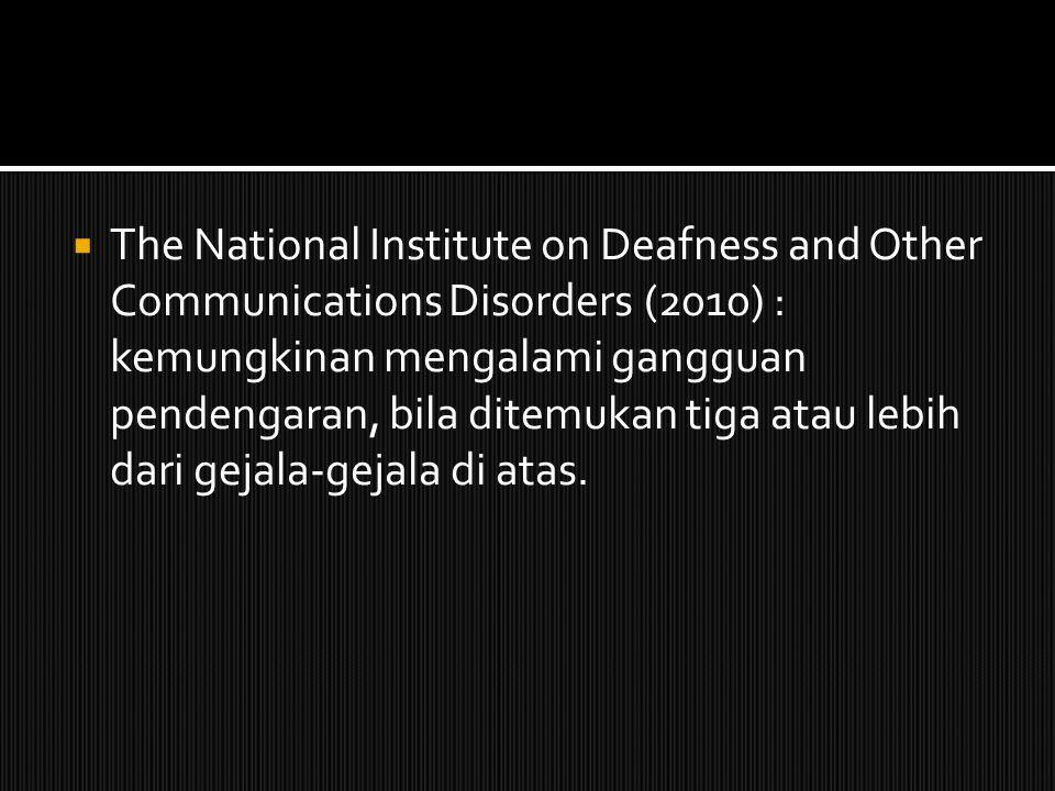 The National Institute on Deafness and Other Communications Disorders (2010) : kemungkinan mengalami gangguan pendengaran, bila ditemukan tiga atau lebih dari gejala-gejala di atas.