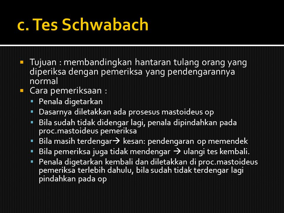 c. Tes Schwabach Tujuan : membandingkan hantaran tulang orang yang diperiksa dengan pemeriksa yang pendengarannya normal.