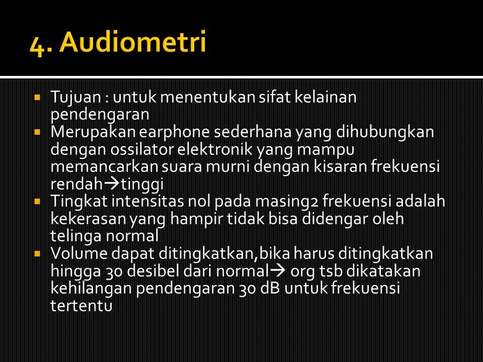 4. Audiometri Tujuan : untuk menentukan sifat kelainan pendengaran