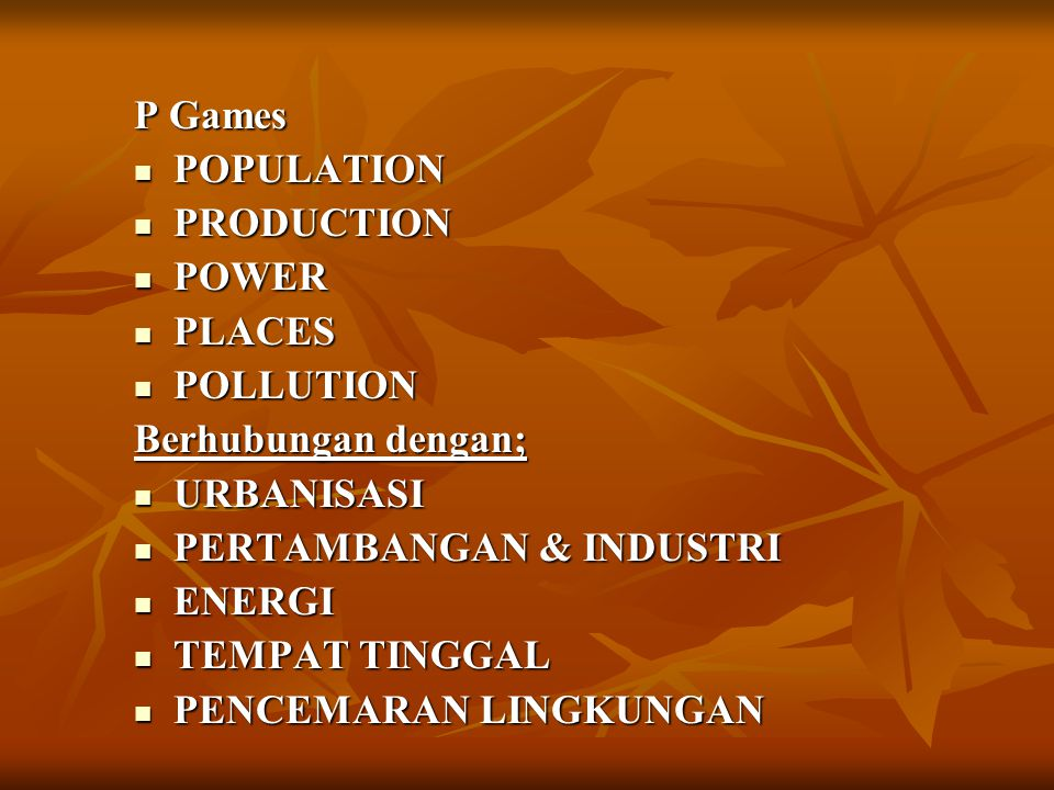 P Games POPULATION. PRODUCTION. POWER. PLACES. POLLUTION. Berhubungan dengan; URBANISASI. PERTAMBANGAN & INDUSTRI.
