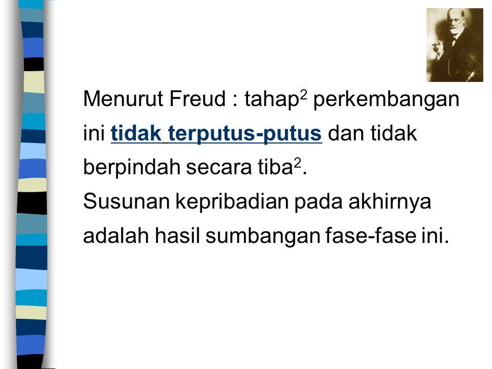 Menurut Freud : tahap2 perkembangan ini tidak terputus-putus dan tidak berpindah secara tiba2.