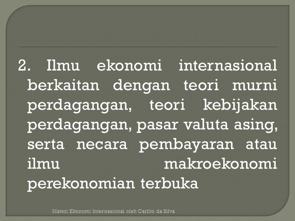 2. Ilmu ekonomi internasional berkaitan dengan teori murni perdagangan, teori kebijakan perdagangan, pasar valuta asing, serta necara pembayaran atau ilmu makroekonomi perekonomian terbuka