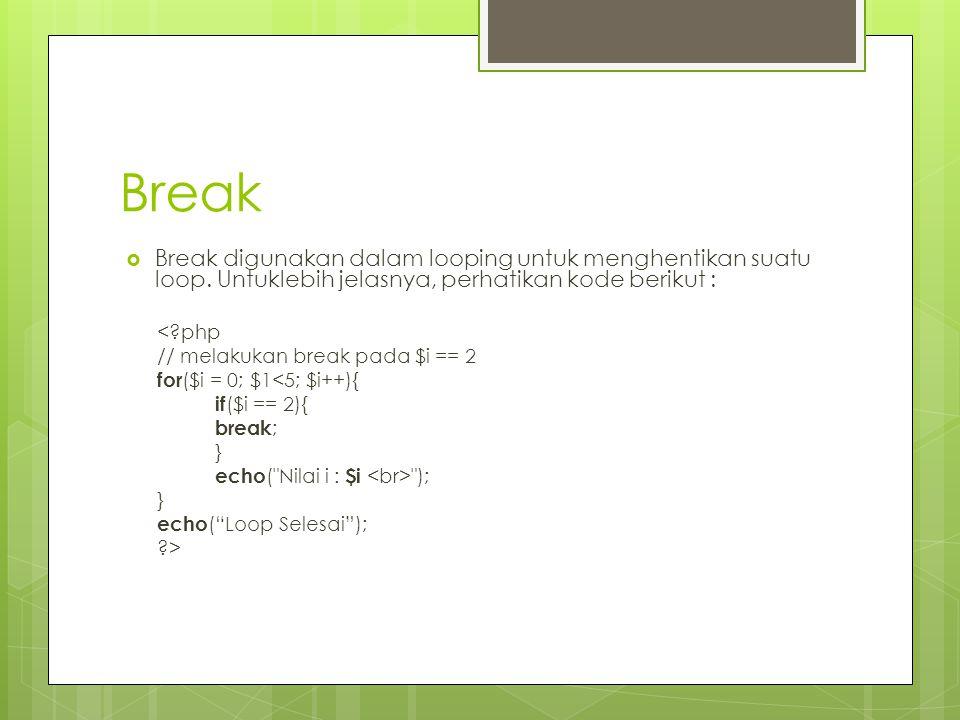 Break Break digunakan dalam looping untuk menghentikan suatu loop. Untuklebih jelasnya, perhatikan kode berikut :