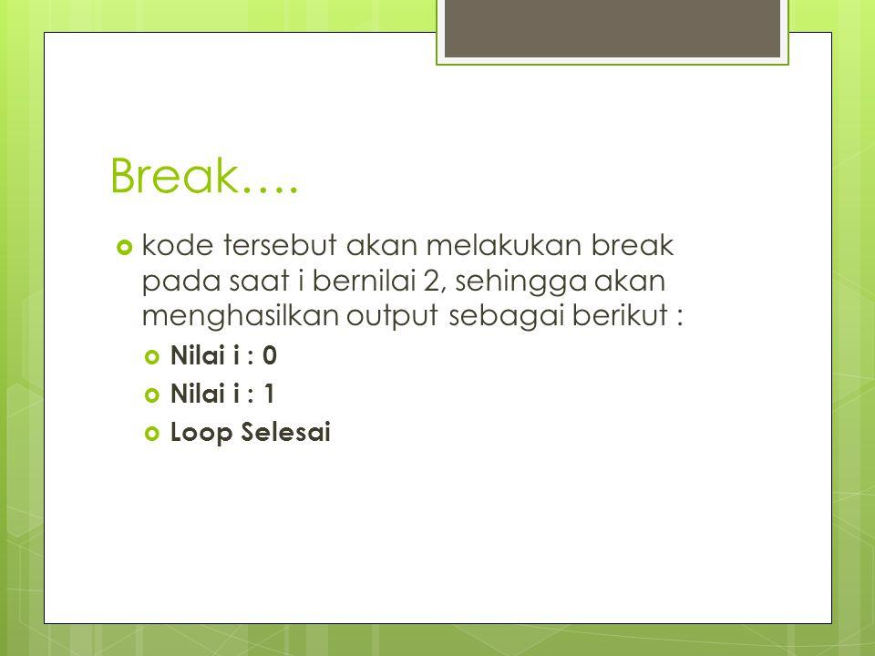 Break…. kode tersebut akan melakukan break pada saat i bernilai 2, sehingga akan menghasilkan output sebagai berikut :