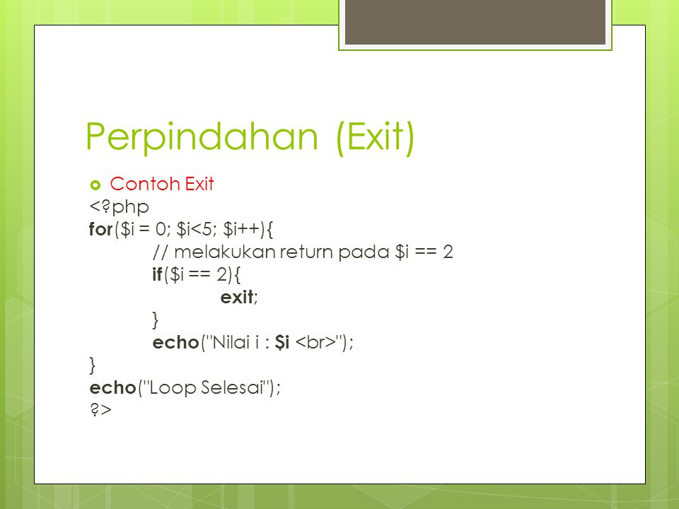 Perpindahan (Exit) Contoh Exit < php for($i = 0; $i<5; $i++){