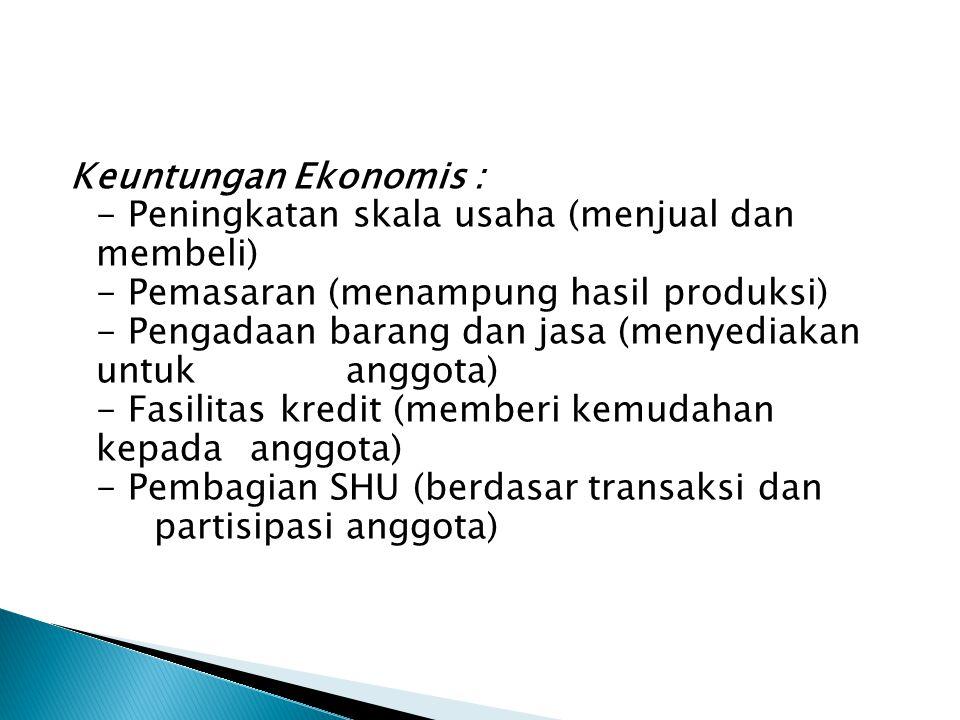 Keuntungan Ekonomis : - Peningkatan skala usaha (menjual dan membeli) - Pemasaran (menampung hasil produksi) - Pengadaan barang dan jasa (menyediakan untuk anggota) - Fasilitas kredit (memberi kemudahan kepada anggota) - Pembagian SHU (berdasar transaksi dan partisipasi anggota)