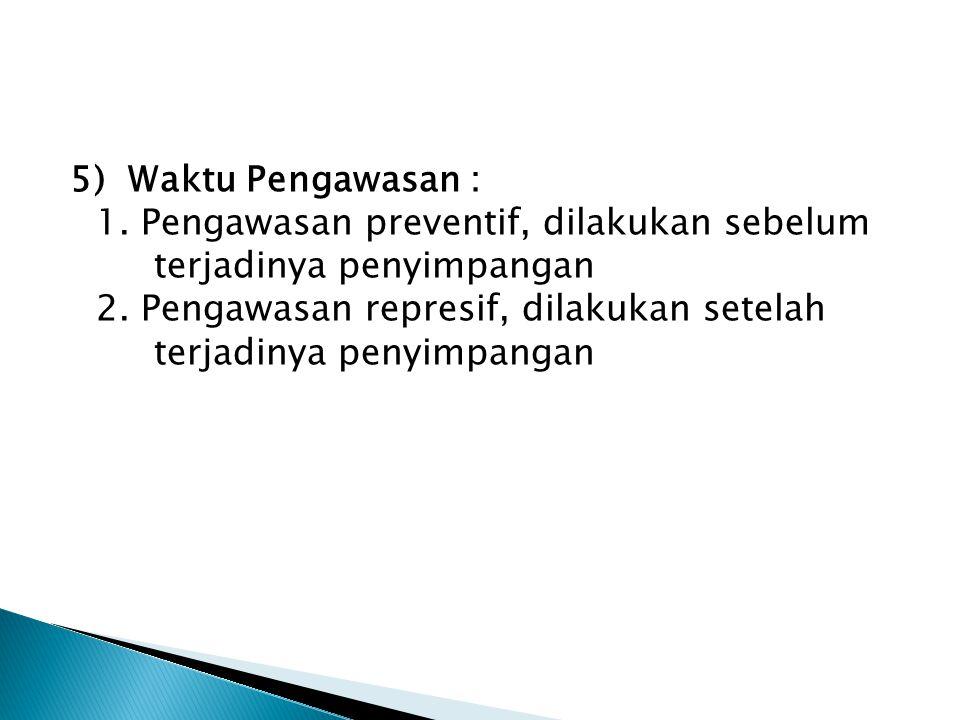 5) Waktu Pengawasan : 1. Pengawasan preventif, dilakukan sebelum