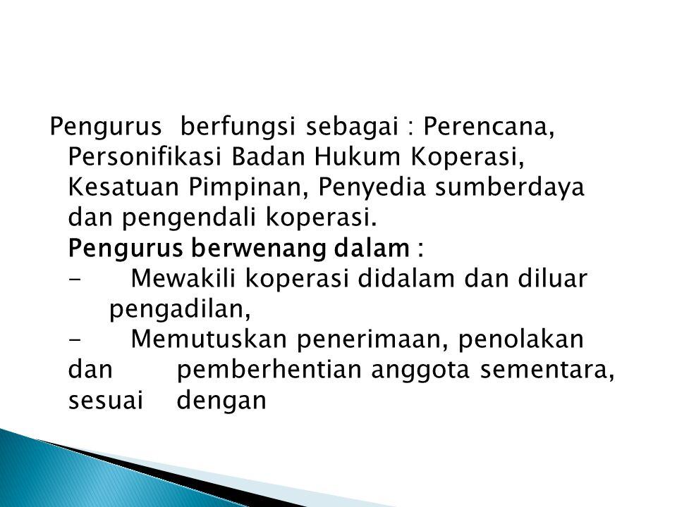 Pengurus berfungsi sebagai : Perencana, Personifikasi Badan Hukum Koperasi, Kesatuan Pimpinan, Penyedia sumberdaya dan pengendali koperasi.