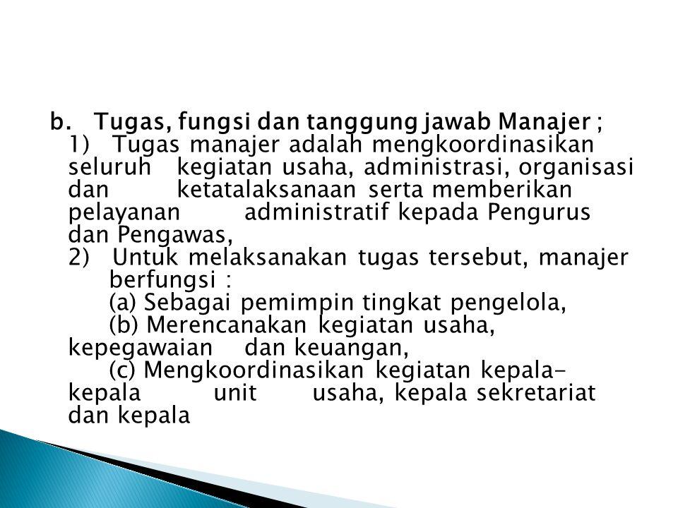 b. Tugas, fungsi dan tanggung jawab Manajer ; 1) Tugas manajer adalah mengkoordinasikan seluruh kegiatan usaha, administrasi, organisasi dan ketatalaksanaan serta memberikan pelayanan administratif kepada Pengurus dan Pengawas, 2) Untuk melaksanakan tugas tersebut, manajer berfungsi : (a) Sebagai pemimpin tingkat pengelola, (b) Merencanakan kegiatan usaha, kepegawaian dan keuangan, (c) Mengkoordinasikan kegiatan kepala- kepala unit usaha, kepala sekretariat dan kepala