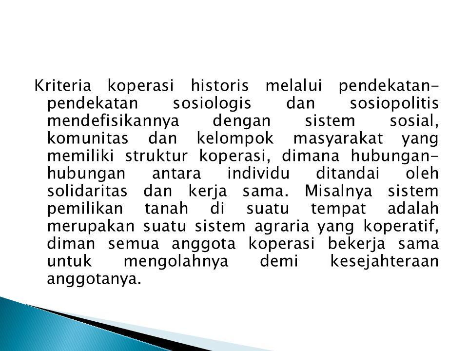 Kriteria koperasi historis melalui pendekatan- pendekatan sosiologis dan sosiopolitis mendefisikannya dengan sistem sosial, komunitas dan kelompok masyarakat yang memiliki struktur koperasi, dimana hubungan- hubungan antara individu ditandai oleh solidaritas dan kerja sama.