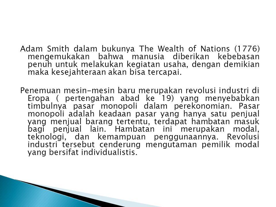 Adam Smith dalam bukunya The Wealth of Nations (1776) mengemukakan bahwa manusia diberikan kebebasan penuh untuk melakukan kegiatan usaha, dengan demikian maka kesejahteraan akan bisa tercapai.