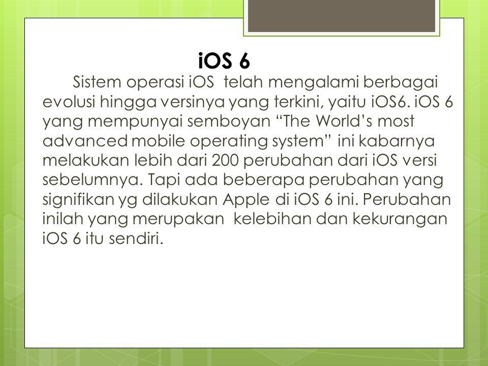 Sistem operasi iOS telah mengalami berbagai evolusi hingga versinya yang terkini, yaitu iOS6. iOS 6 yang mempunyai semboyan The World's most advanced mobile operating system ini kabarnya melakukan lebih dari 200 perubahan dari iOS versi sebelumnya. Tapi ada beberapa perubahan yang signifikan yg dilakukan Apple di iOS 6 ini. Perubahan inilah yang merupakan kelebihan dan kekurangan iOS 6 itu sendiri.