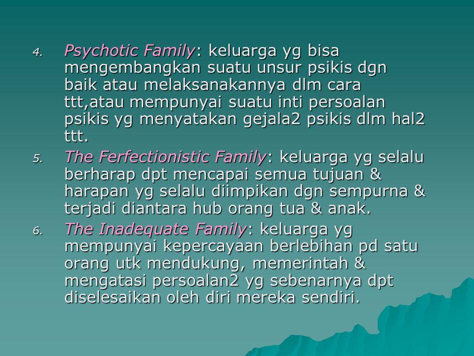 Psychotic Family: keluarga yg bisa mengembangkan suatu unsur psikis dgn baik atau melaksanakannya dlm cara ttt,atau mempunyai suatu inti persoalan psikis yg menyatakan gejala2 psikis dlm hal2 ttt.