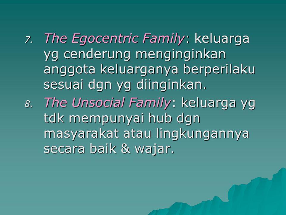 The Egocentric Family: keluarga yg cenderung menginginkan anggota keluarganya berperilaku sesuai dgn yg diinginkan.