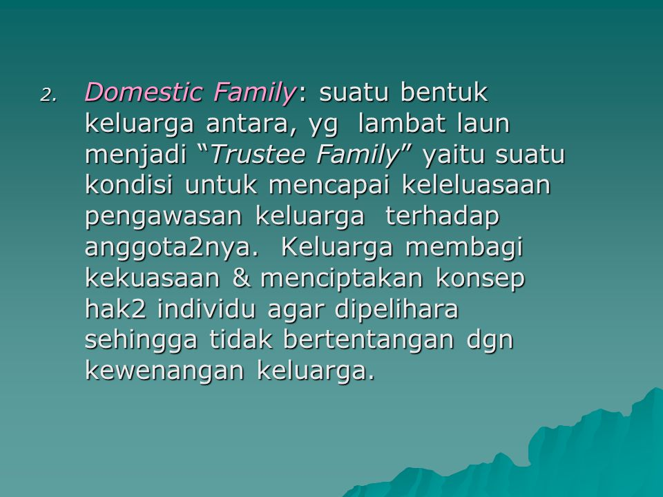 Domestic Family: suatu bentuk keluarga antara, yg lambat laun menjadi Trustee Family yaitu suatu kondisi untuk mencapai keleluasaan pengawasan keluarga terhadap anggota2nya.