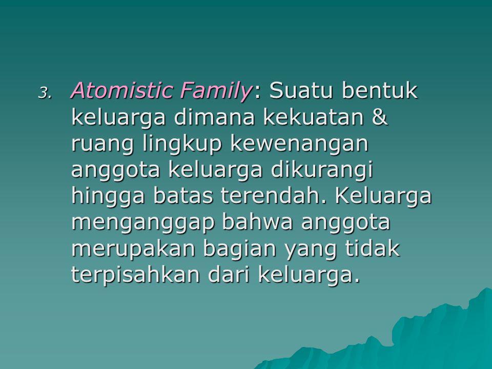 Atomistic Family: Suatu bentuk keluarga dimana kekuatan & ruang lingkup kewenangan anggota keluarga dikurangi hingga batas terendah.