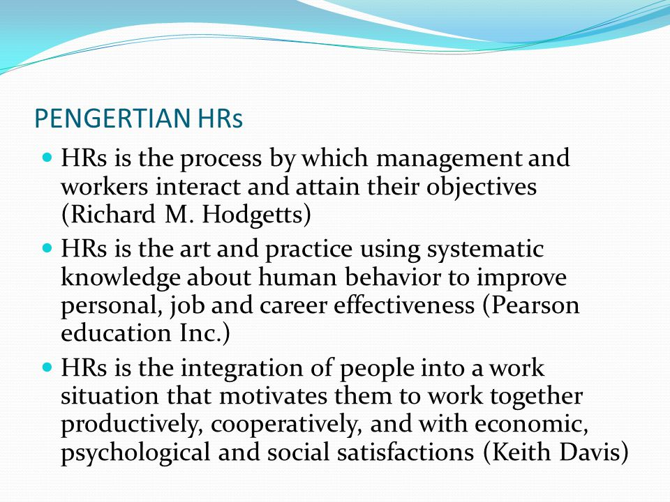 PENGERTIAN HRs HRs is the process by which management and workers interact and attain their objectives (Richard M. Hodgetts)