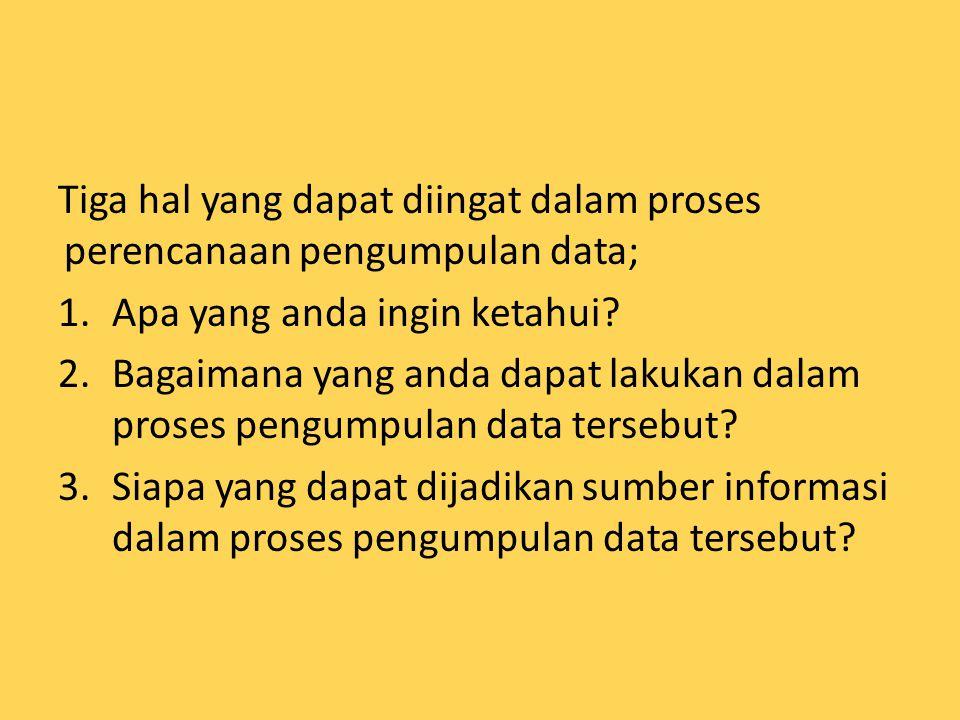 Tiga hal yang dapat diingat dalam proses perencanaan pengumpulan data;