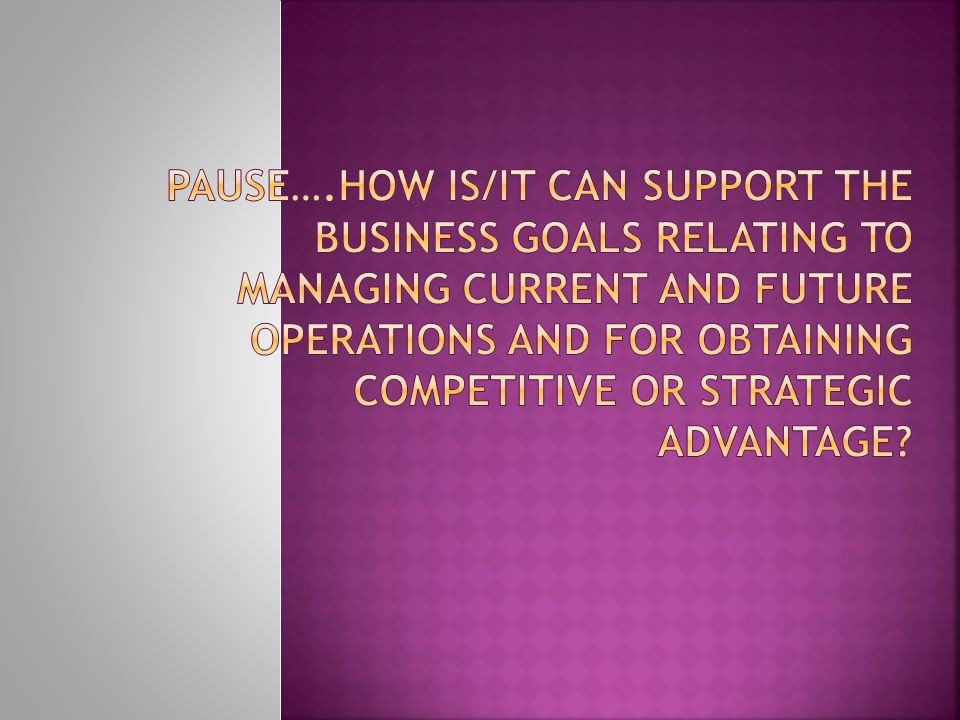 Pause….How IS/IT can support the business goals relating to managing current and future operations and for obtaining competitive or strategic advantage