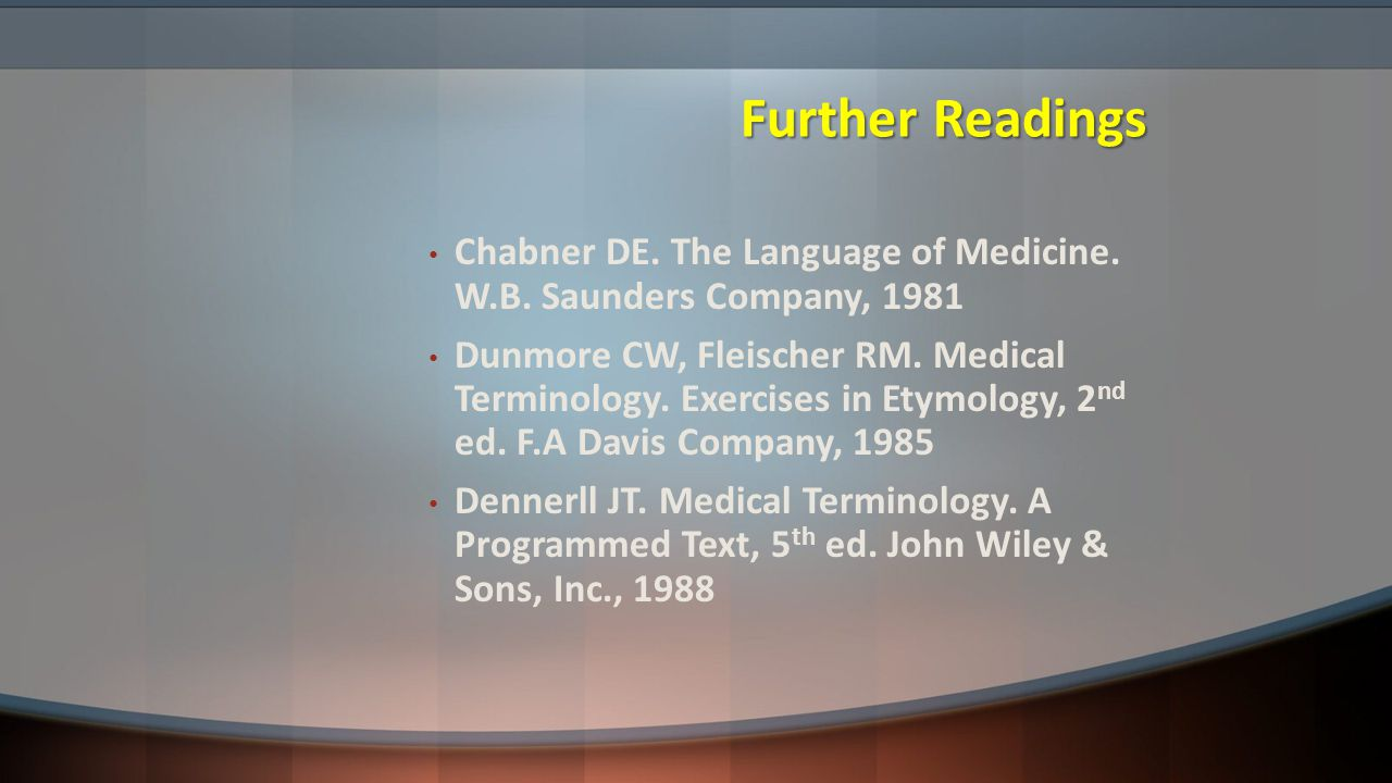 Further Readings Chabner DE. The Language of Medicine. W.B. Saunders Company, 1981.
