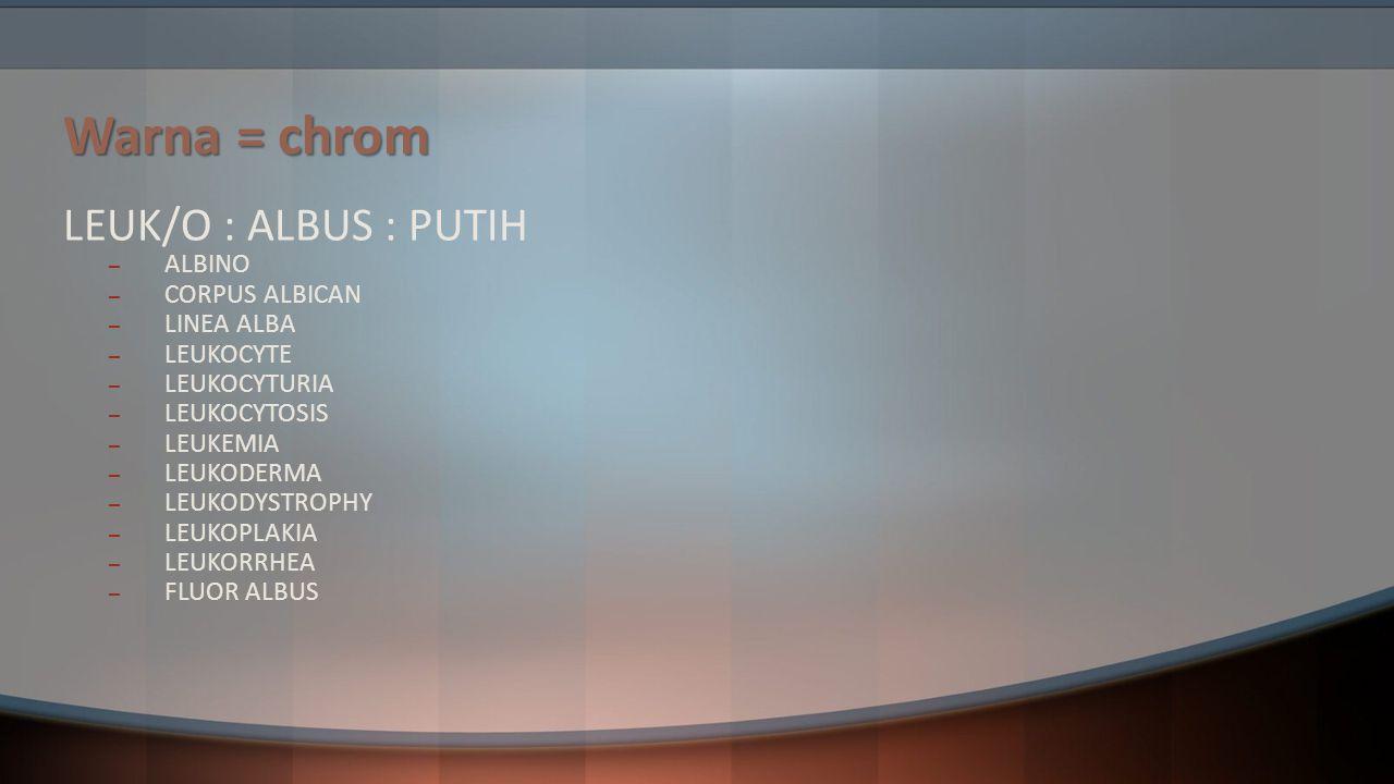 Warna = chrom LEUK/O : ALBUS : PUTIH ALBINO CORPUS ALBICAN LINEA ALBA