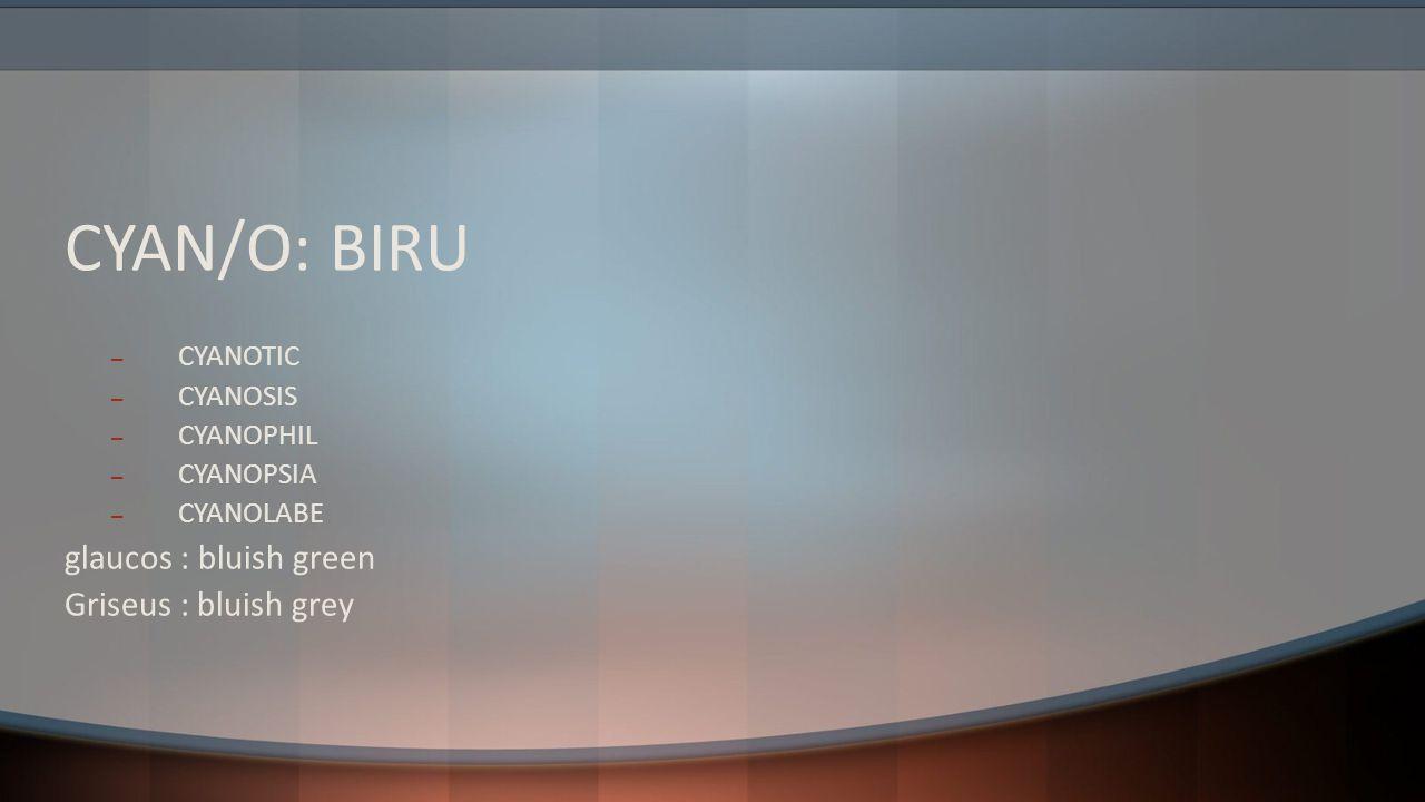 CYAN/O: BIRU glaucos : bluish green Griseus : bluish grey CYANOTIC