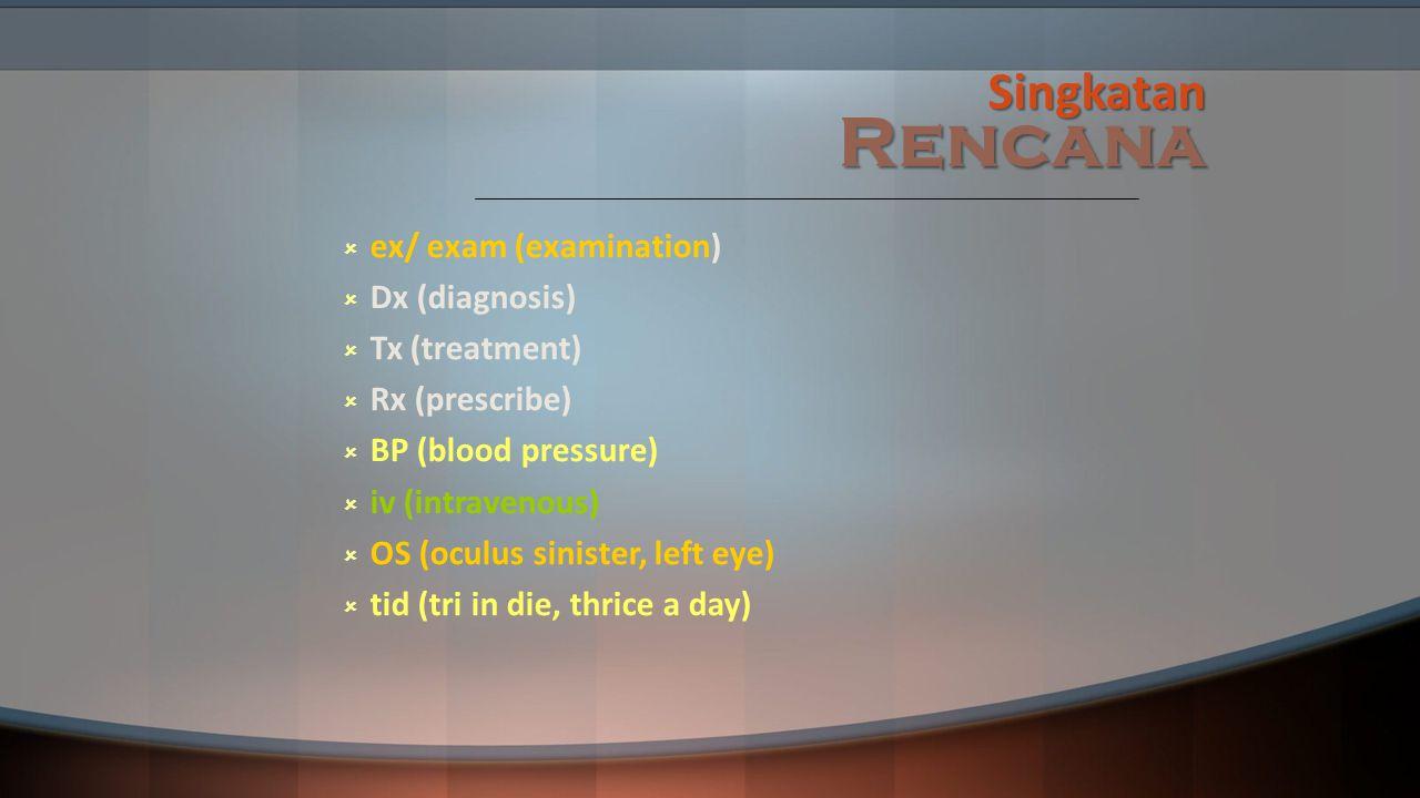 Singkatan Rencana ex/ exam (examination) Dx (diagnosis) Tx (treatment)