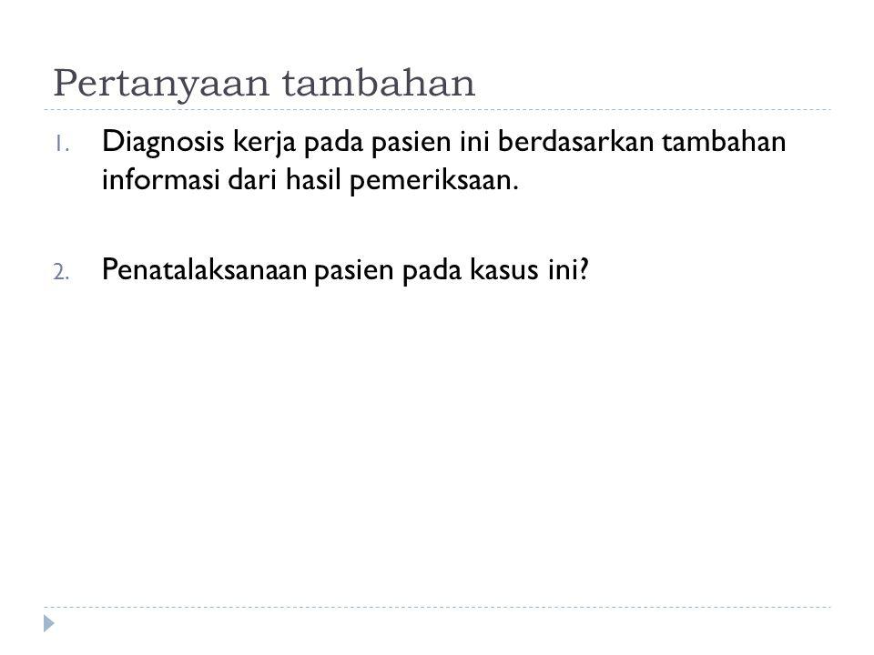 Pertanyaan tambahan Diagnosis kerja pada pasien ini berdasarkan tambahan informasi dari hasil pemeriksaan.