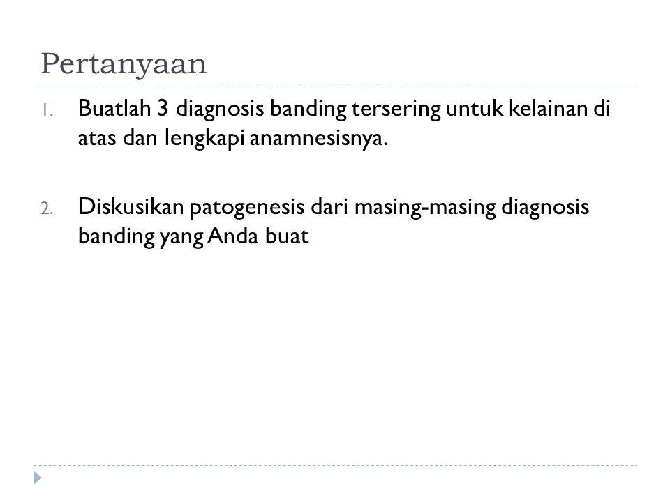 Pertanyaan Buatlah 3 diagnosis banding tersering untuk kelainan di atas dan lengkapi anamnesisnya.