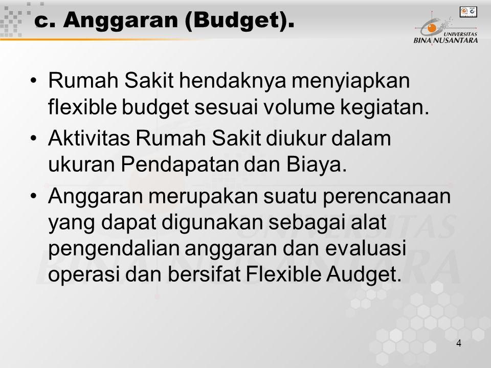 c. Anggaran (Budget). Rumah Sakit hendaknya menyiapkan flexible budget sesuai volume kegiatan.