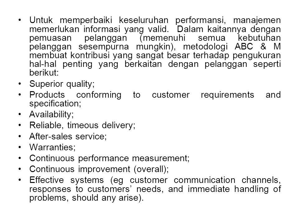 Untuk memperbaiki keseluruhan performansi, manajemen memerlukan informasi yang valid. Dalam kaitannya dengan pemuasan pelanggan (memenuhi semua kebutuhan pelanggan sesempurna mungkin), metodologi ABC & M membuat kontribusi yang sangat besar terhadap pengukuran hal-hal penting yang berkaitan dengan pelanggan seperti berikut: