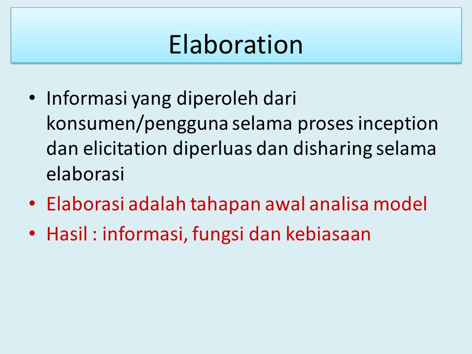 Elaboration Informasi yang diperoleh dari konsumen/pengguna selama proses inception dan elicitation diperluas dan disharing selama elaborasi.