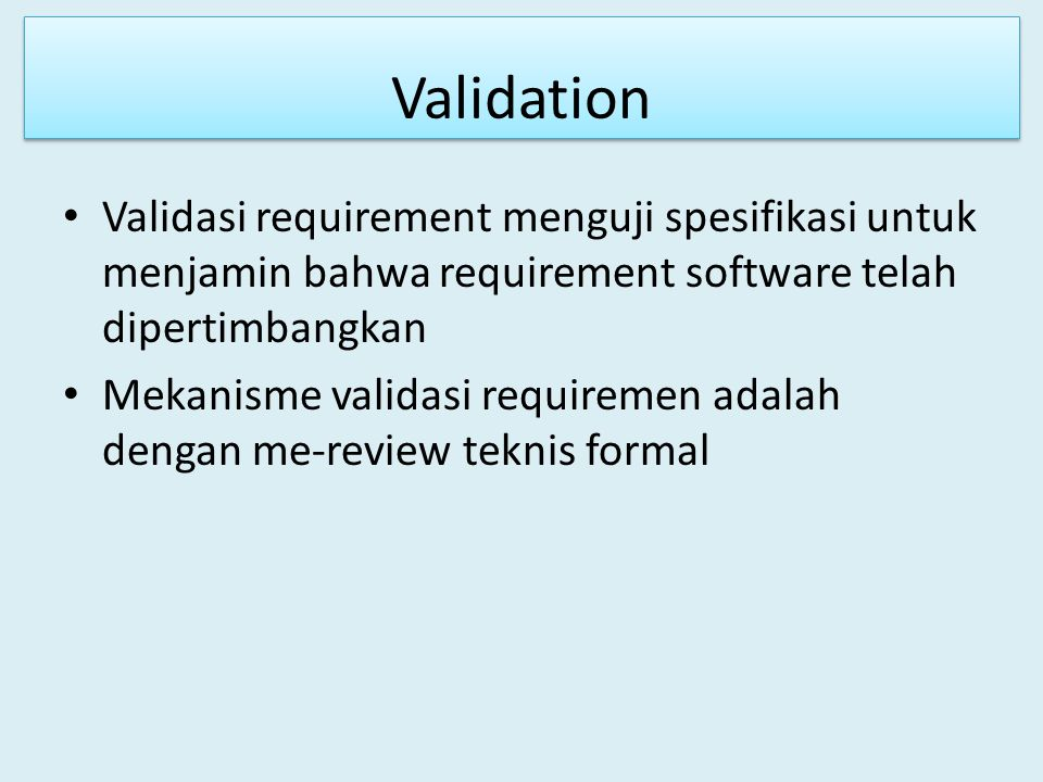 Validation Validasi requirement menguji spesifikasi untuk menjamin bahwa requirement software telah dipertimbangkan.
