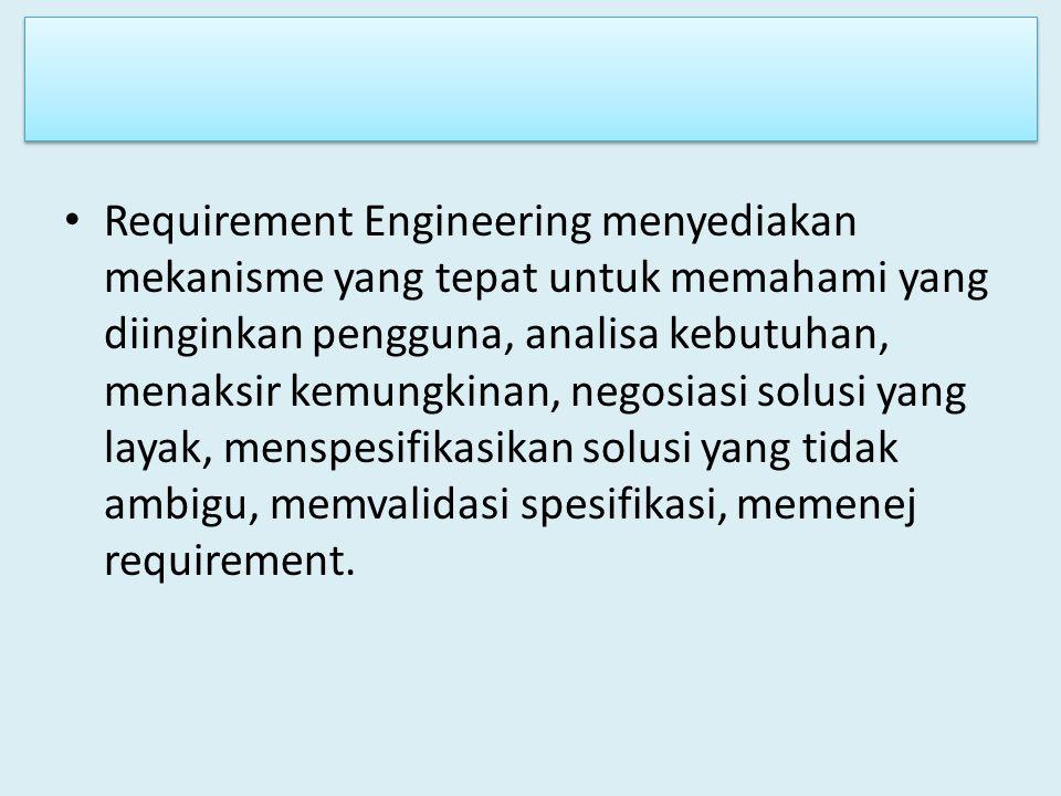 Requirement Engineering menyediakan mekanisme yang tepat untuk memahami yang diinginkan pengguna, analisa kebutuhan, menaksir kemungkinan, negosiasi solusi yang layak, menspesifikasikan solusi yang tidak ambigu, memvalidasi spesifikasi, memenej requirement.