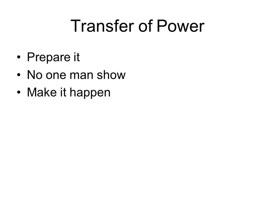 Transfer of Power Prepare it No one man show Make it happen