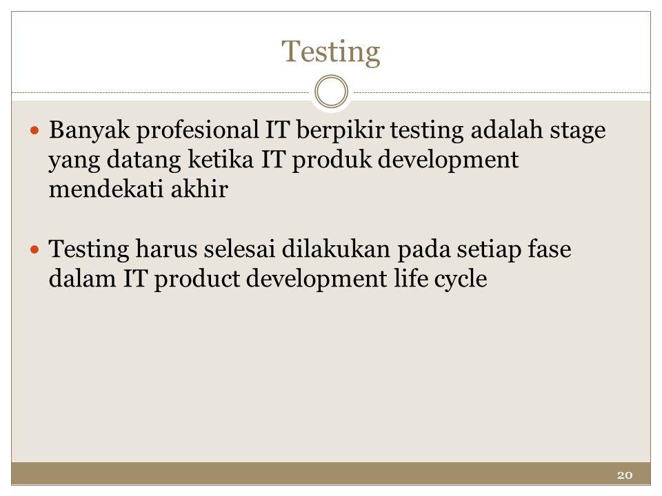 Testing Banyak profesional IT berpikir testing adalah stage yang datang ketika IT produk development mendekati akhir.