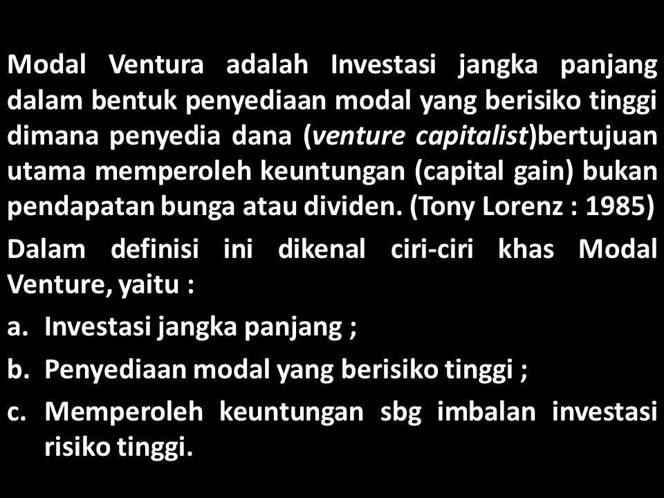Modal Ventura adalah Investasi jangka panjang dalam bentuk penyediaan modal yang berisiko tinggi dimana penyedia dana (venture capitalist)bertujuan utama memperoleh keuntungan (capital gain) bukan pendapatan bunga atau dividen. (Tony Lorenz : 1985)